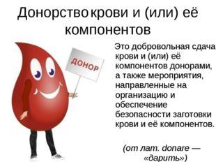 Донорство крови и (или) её компонентов Это добровольная сдача крови и (или) е