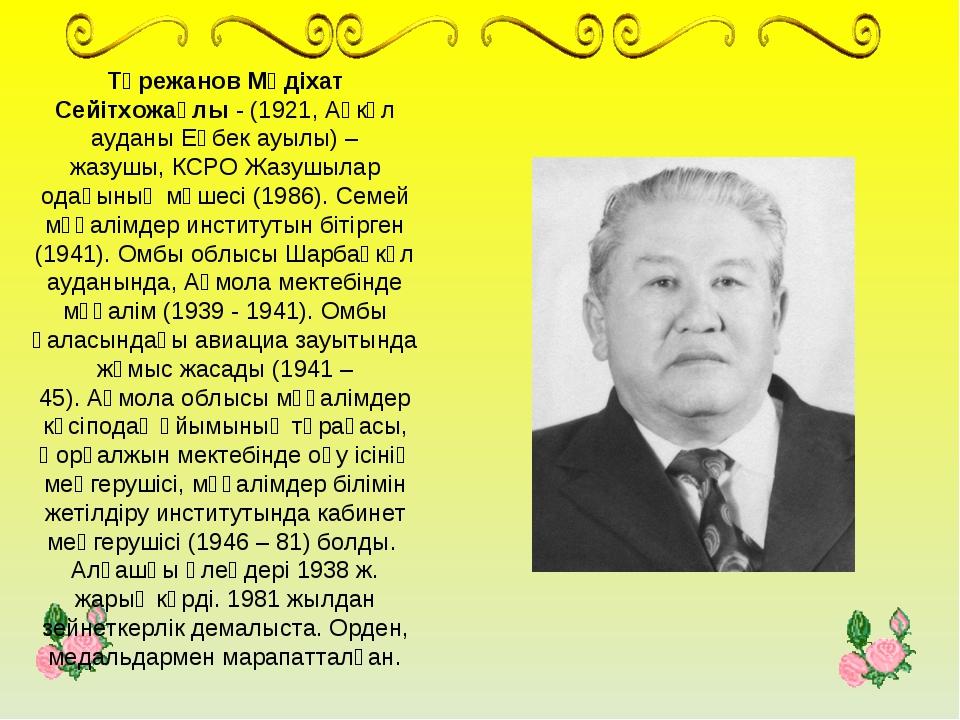 Төрежанов Мәдіхат Сейітхожаұлы- (1921,Ақкөл ауданыЕңбек ауылы) – жазушы,К...