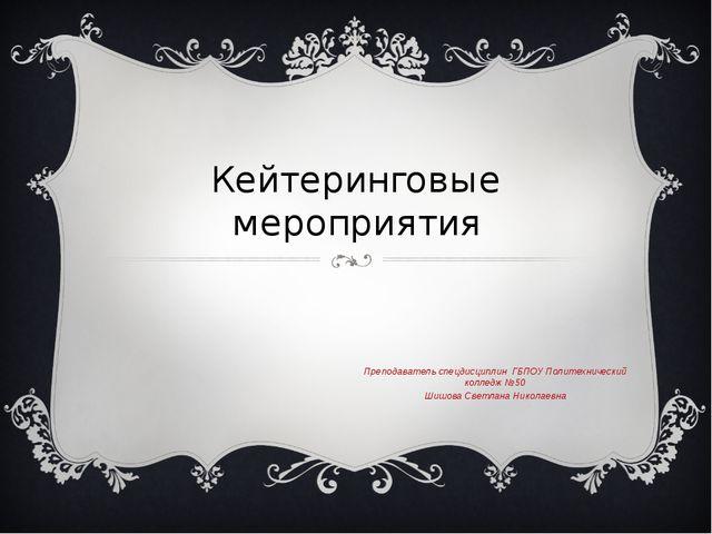 Кейтеринговые мероприятия Преподаватель спецдисциплин ГБПОУ Политехнический к...