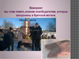 Мемориал мы чтим память воинам освободителям, которые захоронены в братской м