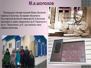 М.а.шолохов Тринадцати летнем юношей Миша Шолохов приехал в Богучар. Во время