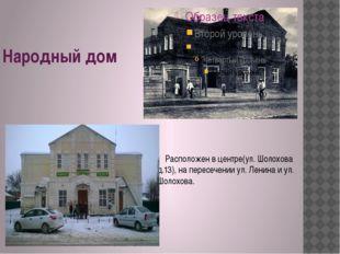 Народный дом Расположен в центре(ул. Шолохова д.13), на пересечении ул. Лени