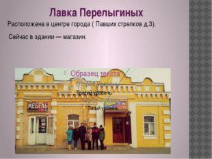 Лавка Перелыгиных Расположена в центре города ( Павших стрелков д.3). Сейчас