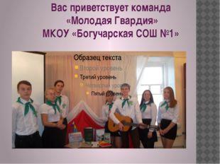 Вас приветствует команда «Молодая Гвардия» МКОУ «Богучарская СОШ №1»