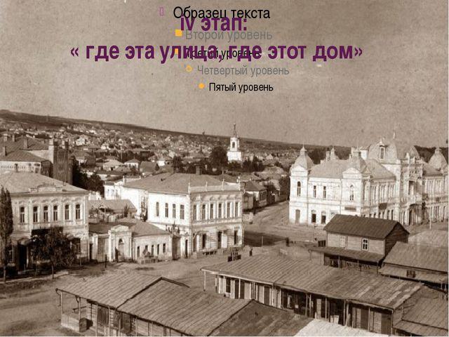 iv этап: « где эта улица, где этот дом»
