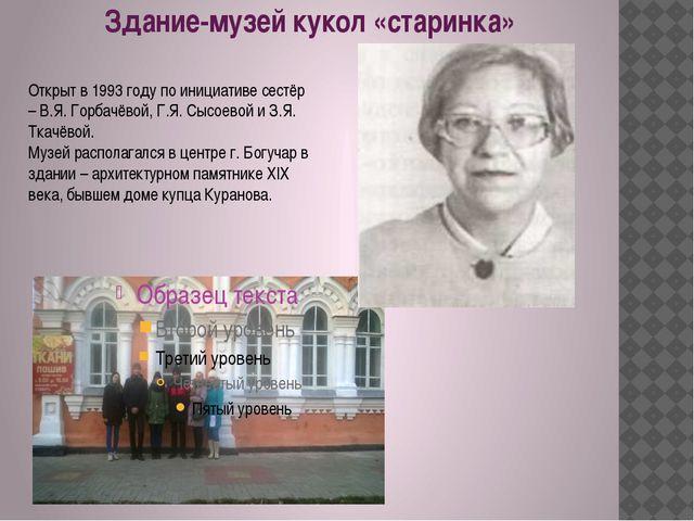 Здание-музей кукол «старинка» Открыт в 1993 году по инициативе сестёр – В.Я....