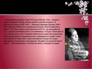 Юлия Друнина родилась 10 мая 1924 года в Москве. Отец— историк и педагог Вл