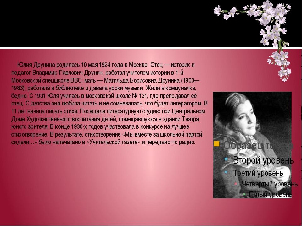 Юлия Друнина родилась 10 мая 1924 года в Москве. Отец— историк и педагог Вл...