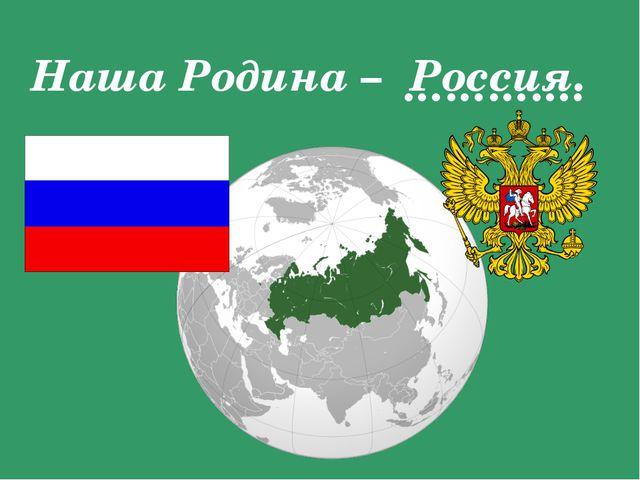 Наша Родина – Россия. ………….