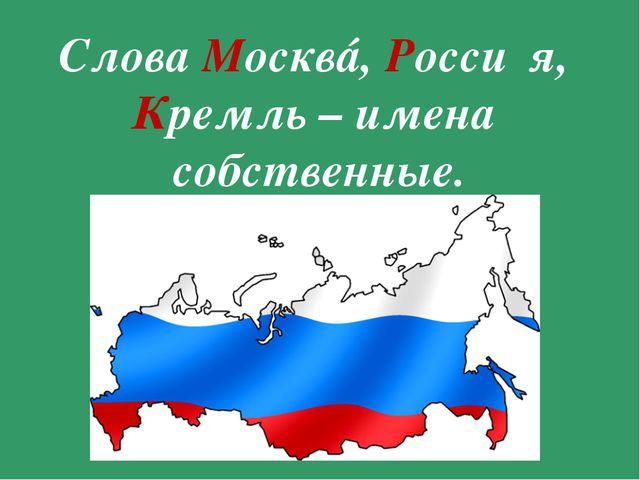 Слова Москвá, Росси́я, Кремль – имена собственные.