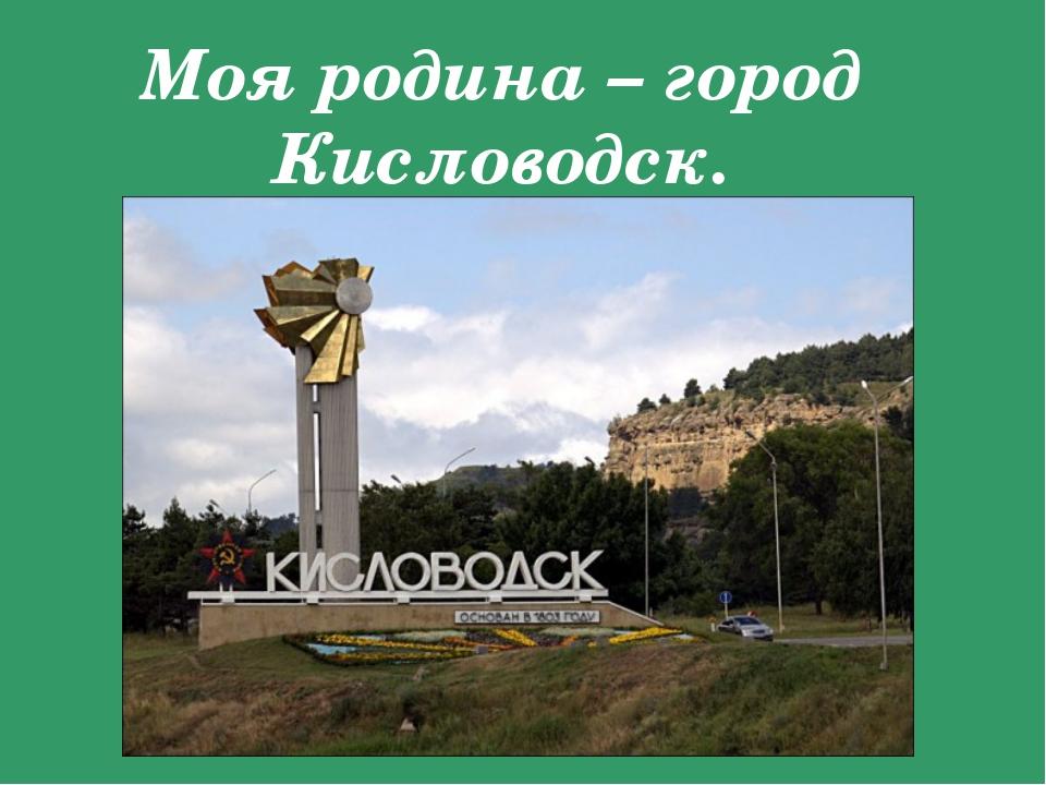 Моя родина – город Кисловодск.
