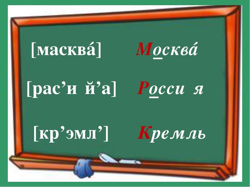 [масквá] [рас'и́й'а] [кр'эмл'] Москвá Росси́я Кремль