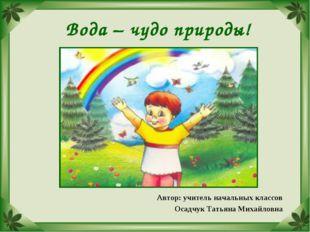 Вода – чудо природы! Автор: учитель начальных классов Осадчук Татьяна Михайло