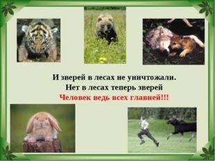 И зверей в лесах не уничтожали. Нет в лесах теперь зверей Человек ведь всех г