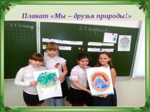 Плакат «Мы – друзья природы!»