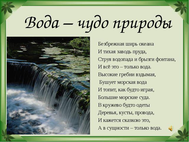 Вода – чудо природы Безбрежная ширь океана И тихая заводь пруда, Струя водоп...
