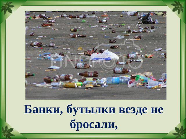Банки, бутылки везде не бросали,