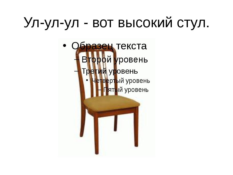 Ул-ул-ул - вот высокий стул.