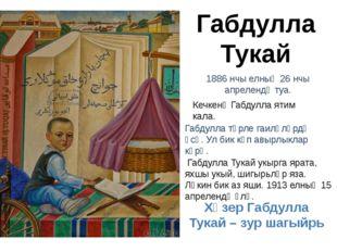 Габдулла Тукай 1886 нчы елның 26 нчы апрелендә туа. Кечкенә Габдулла ятим кал