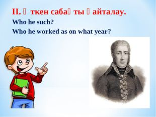 II. Өткен сабақты қайталау. Who he such? Who he worked as on what year?