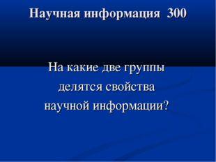 Научная информация 300 На какие две группы делятся свойства научной информации?