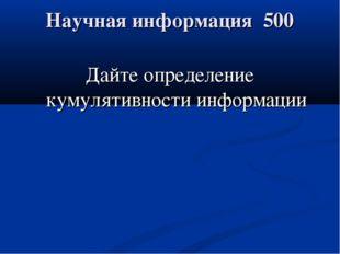 Научная информация 500 Дайте определение кумулятивности информации