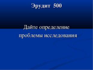 Эрудит 500 Дайте определение проблемы исследования