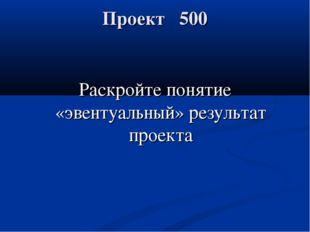 Проект 500 Раскройте понятие «эвентуальный» результат проекта