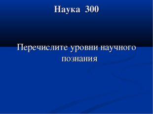 Наука 300 Перечислите уровни научного познания