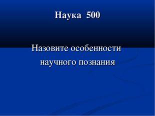 Наука 500 Назовите особенности научного познания