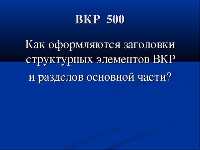 ВКР 500 Как оформляются заголовки структурных элементов ВКР и разделов основ...