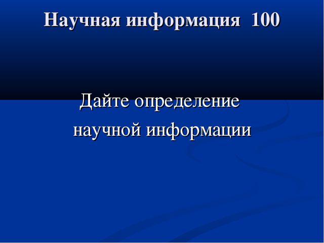 Научная информация 100 Дайте определение научной информации