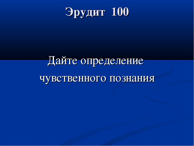 Эрудит 100 Дайте определение чувственного познания