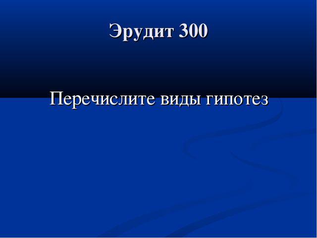 Эрудит 300 Перечислите виды гипотез