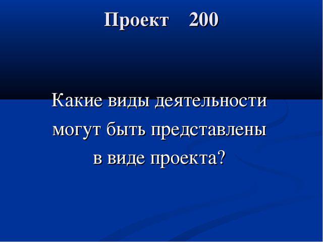 Проект 200 Какие виды деятельности могут быть представлены в виде проекта?