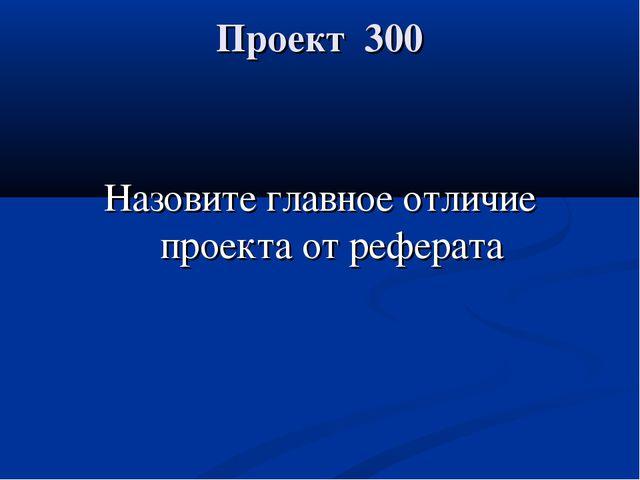 Проект 300 Назовите главное отличие проекта от реферата