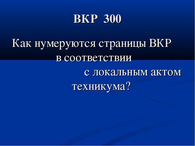 ВКР 300 Как нумеруются страницы ВКР в соответствии с локальным актом техникума?