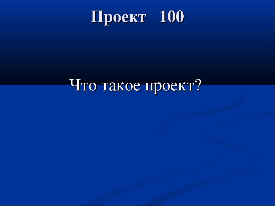 Проект 100 Что такое проект?