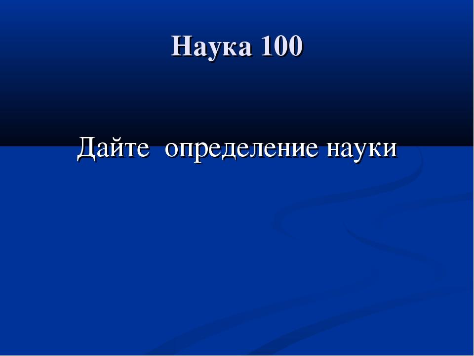 Наука 100 Дайте определение науки