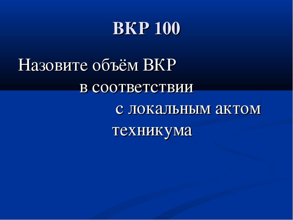 ВКР 100 Назовите объём ВКР в соответствии с локальным актом техникума