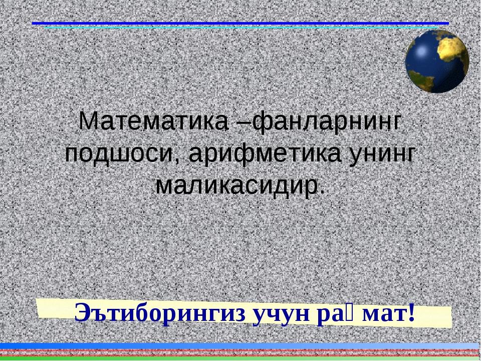 Математика –фанларнинг подшоси, арифметика унинг маликасидир. Эътиборингиз уч...
