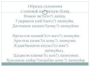 Образец склонения с основой на гласную букву. Номон чи?(кто?) лæппу. Гуырынон