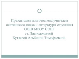 Презентация подготовлена учителем осетинского языка и литературы отделения ОО