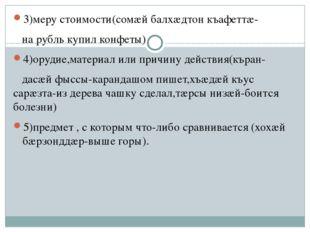 3)меру стоимости(сомæй балхæдтон къафеттæ- на рубль купил конфеты) 4)орудие,