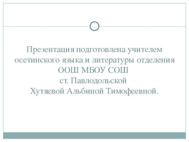 Презентация подготовлена учителем осетинского языка и литературы отделения ОО...