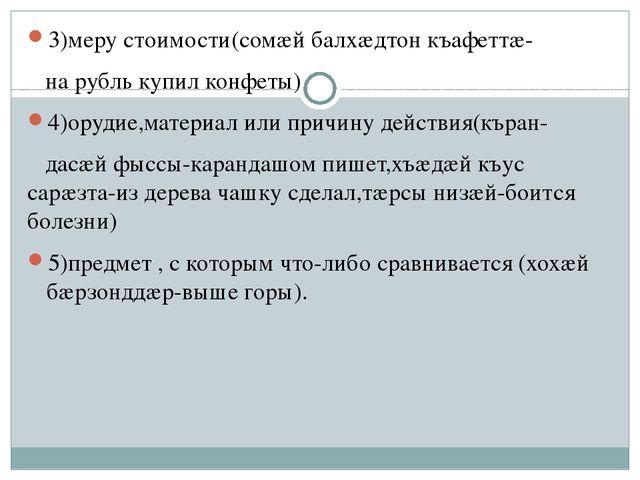 3)меру стоимости(сомæй балхæдтон къафеттæ- на рубль купил конфеты) 4)орудие,...