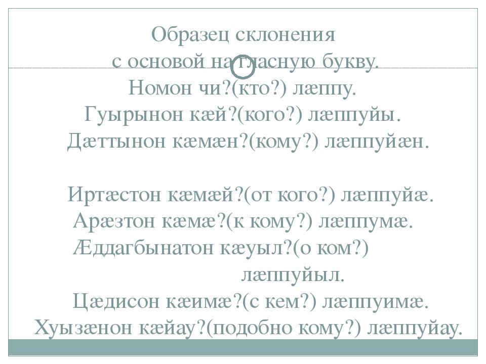 Образец склонения с основой на гласную букву. Номон чи?(кто?) лæппу. Гуырынон...