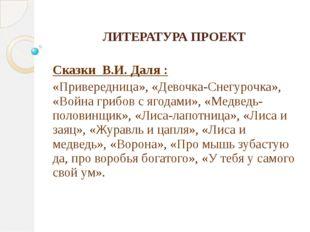 ЛИТЕРАТУРА ПРОЕКТ Сказки В.И. Даля : «Привередница», «Девочка-Снегурочка», «В