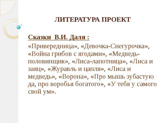 ЛИТЕРАТУРА ПРОЕКТ Сказки В.И. Даля : «Привередница», «Девочка-Снегурочка», «В...