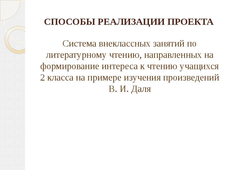 СПОСОБЫ РЕАЛИЗАЦИИ ПРОЕКТА Система внеклассных занятий по литературному чтени...